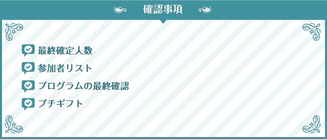 確認事項 最終確定人数参 加者リスト プログラムの最終確認 プチギフト